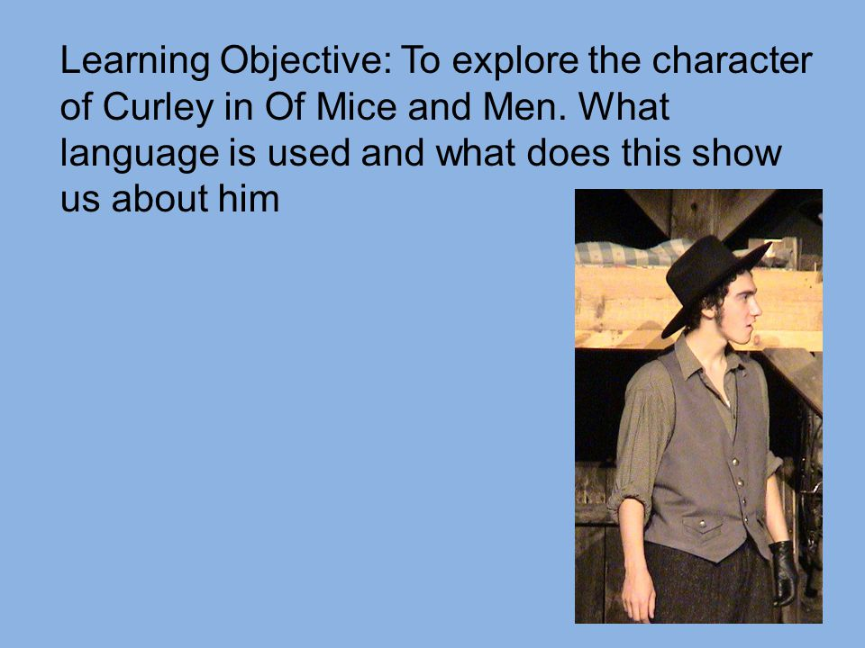 Learning Objective: To explore the character of Curley in Of Mice and Men.