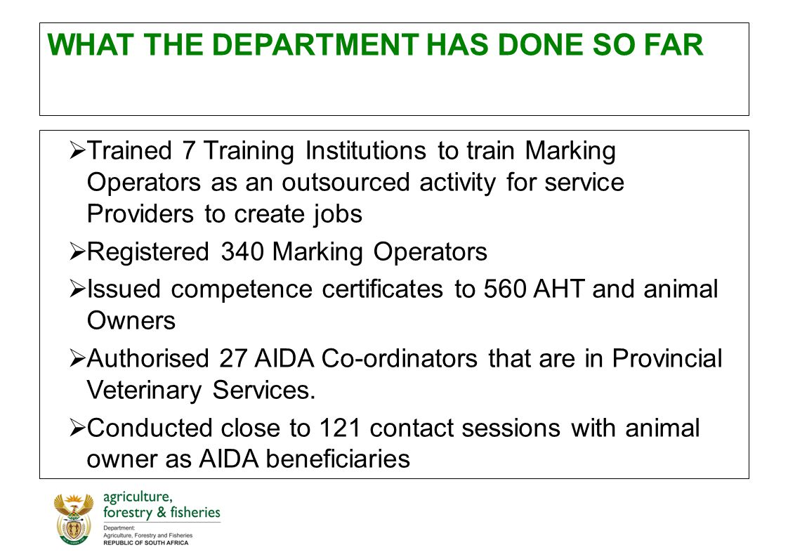 WHAT THE DEPARTMENT HAS DONE SO FAR  Trained 7 Training Institutions to train Marking Operators as an outsourced activity for service Providers to create jobs  Registered 340 Marking Operators  Issued competence certificates to 560 AHT and animal Owners  Authorised 27 AIDA Co-ordinators that are in Provincial Veterinary Services.