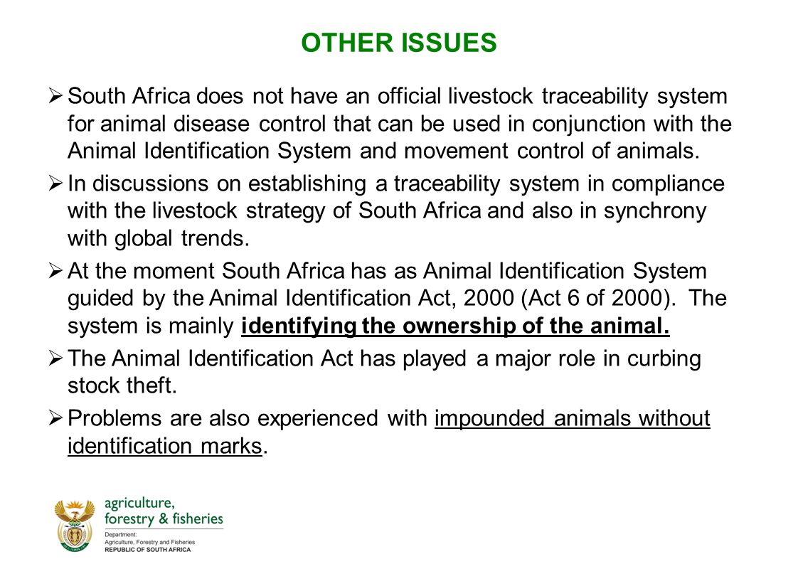 OTHER ISSUES  South Africa does not have an official livestock traceability system for animal disease control that can be used in conjunction with the Animal Identification System and movement control of animals.