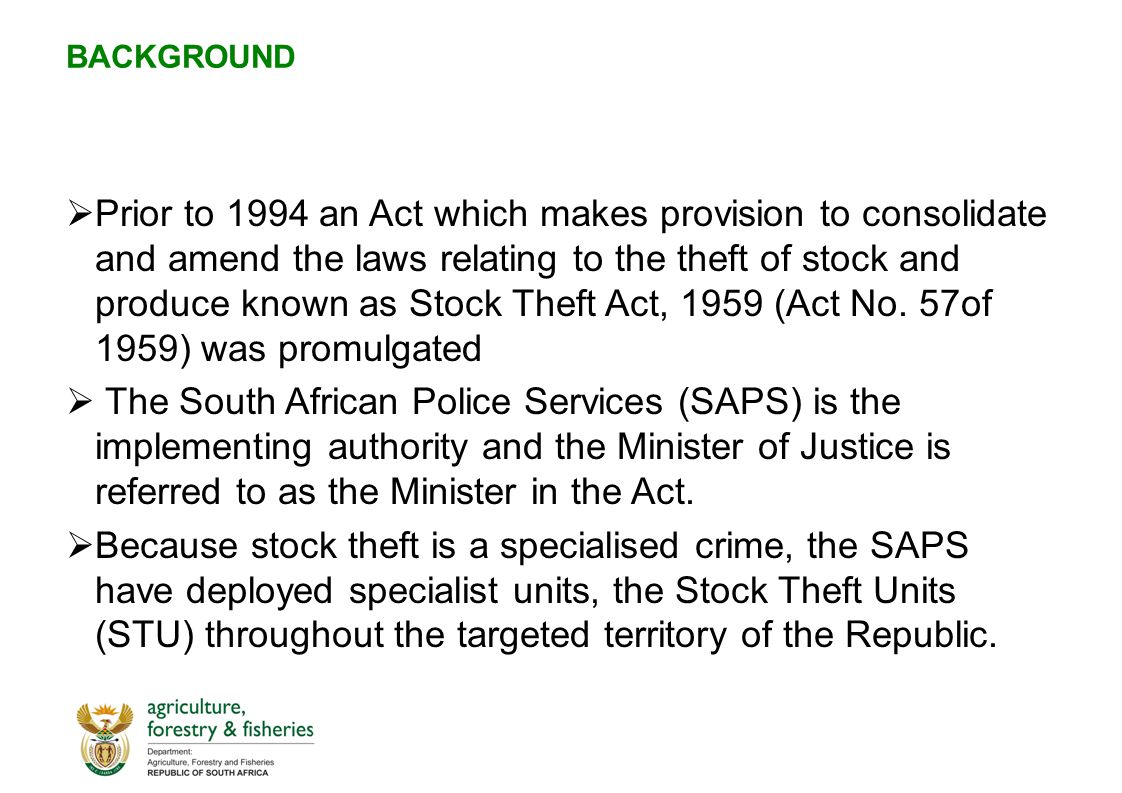 BACKGROUND  Prior to 1994 an Act which makes provision to consolidate and amend the laws relating to the theft of stock and produce known as Stock Theft Act, 1959 (Act No.