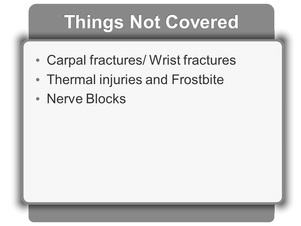 Things Not Covered Carpal fractures/ Wrist fractures Thermal injuries and Frostbite Nerve Blocks