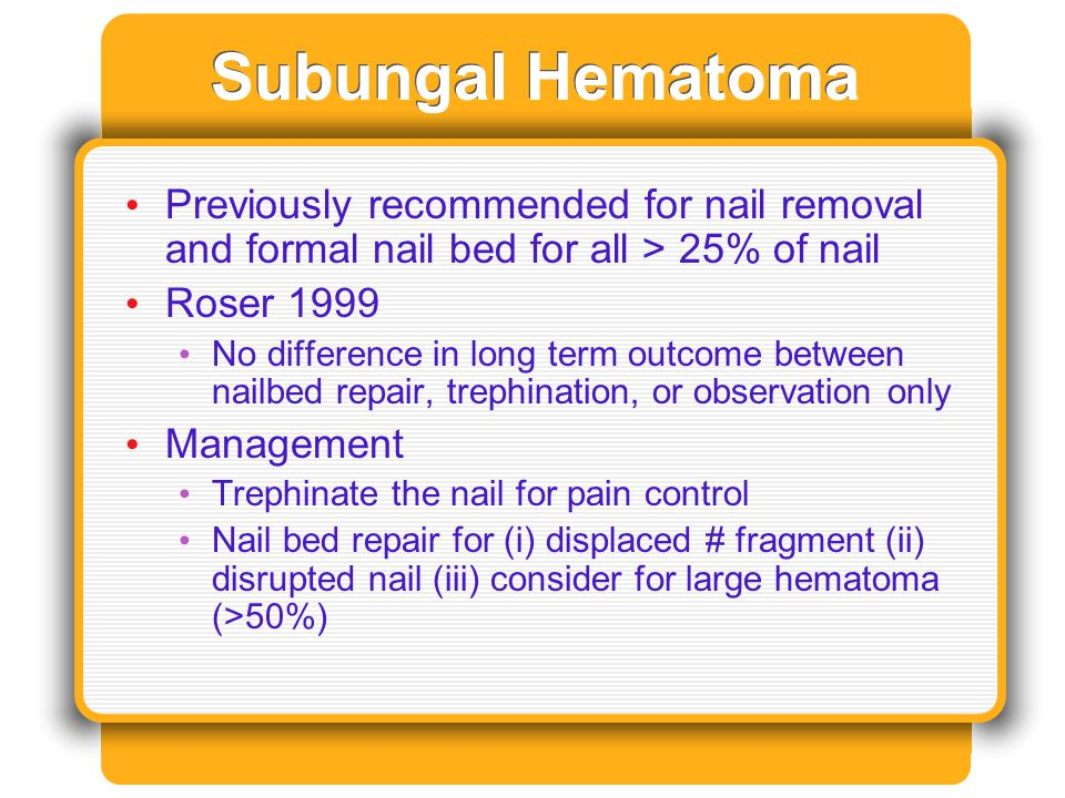 Subungal Hematoma Previously recommended for nail removal and formal nail bed for all > 25% of nail Roser 1999 No difference in long term outcome betw