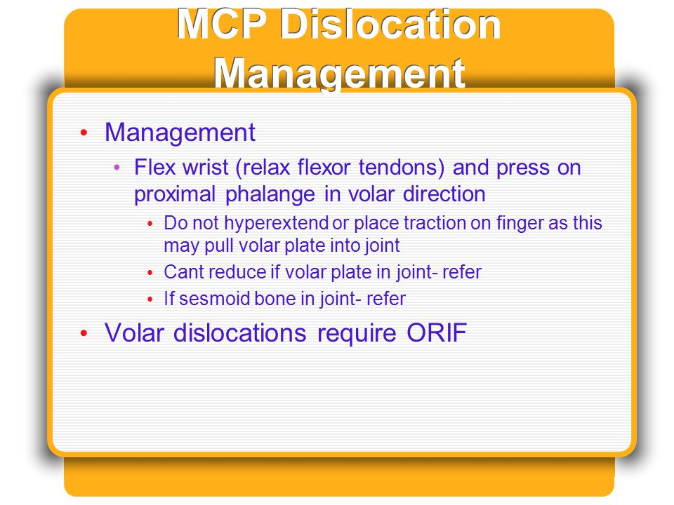 MCP Dislocation Management Management Flex wrist (relax flexor tendons) and press on proximal phalange in volar direction Do not hyperextend or place