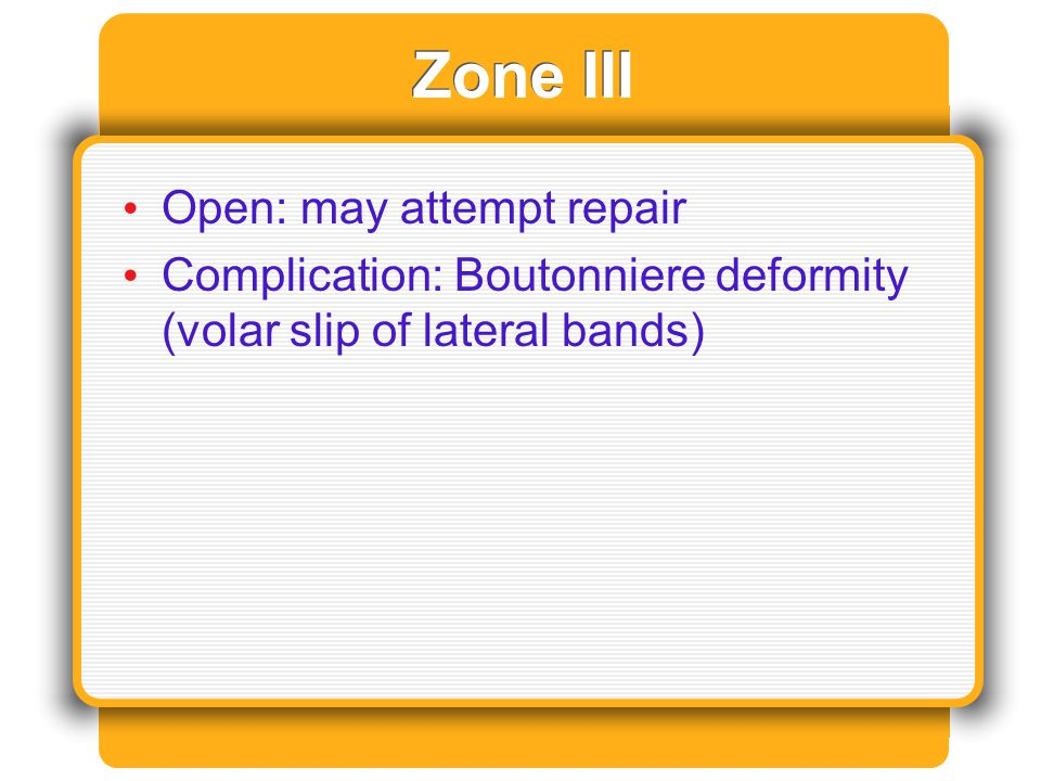 Zone III Open: may attempt repair Complication: Boutonniere deformity (volar slip of lateral bands)