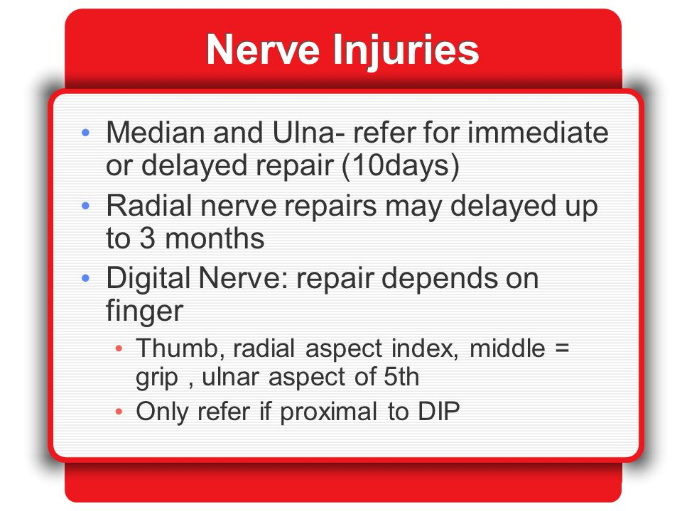 Nerve Injuries Median and Ulna- refer for immediate or delayed repair (10days) Radial nerve repairs may delayed up to 3 months Digital Nerve: repair d