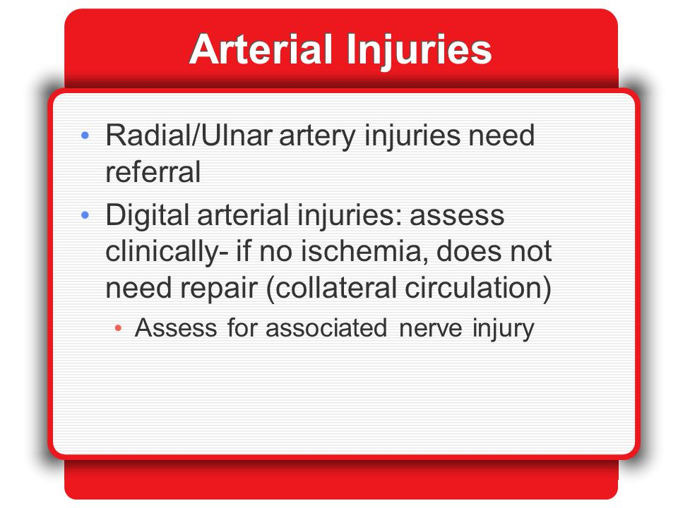 Arterial Injuries Radial/Ulnar artery injuries need referral Digital arterial injuries: assess clinically- if no ischemia, does not need repair (colla