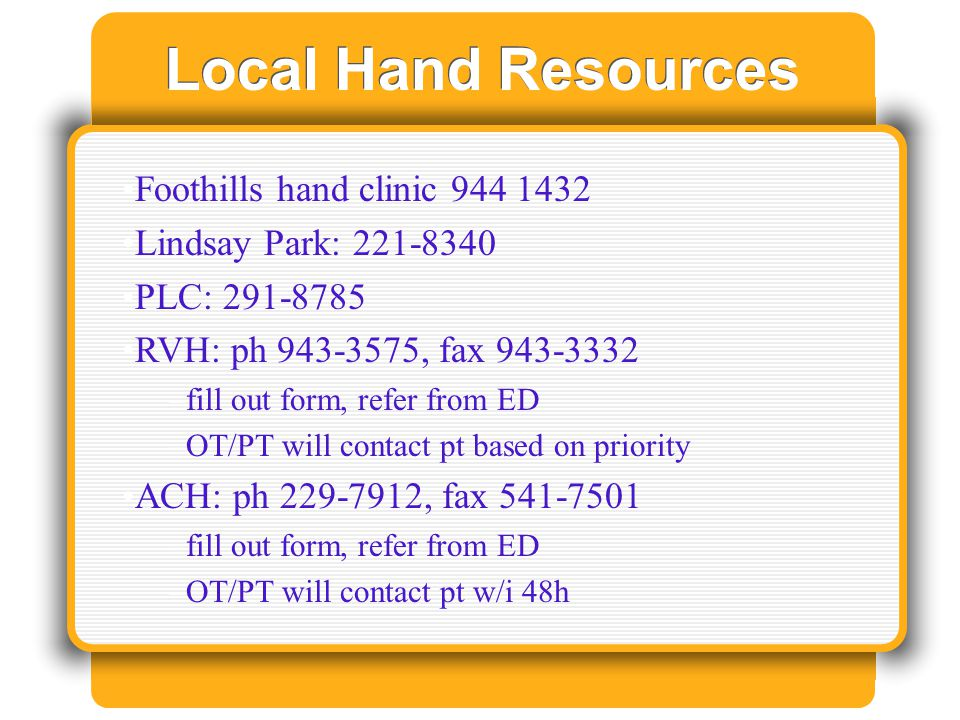 Local Hand Resources Foothills hand clinic 944 1432 Lindsay Park: 221-8340 PLC: 291-8785 RVH: ph 943-3575, fax 943-3332 –fill out form, refer from ED