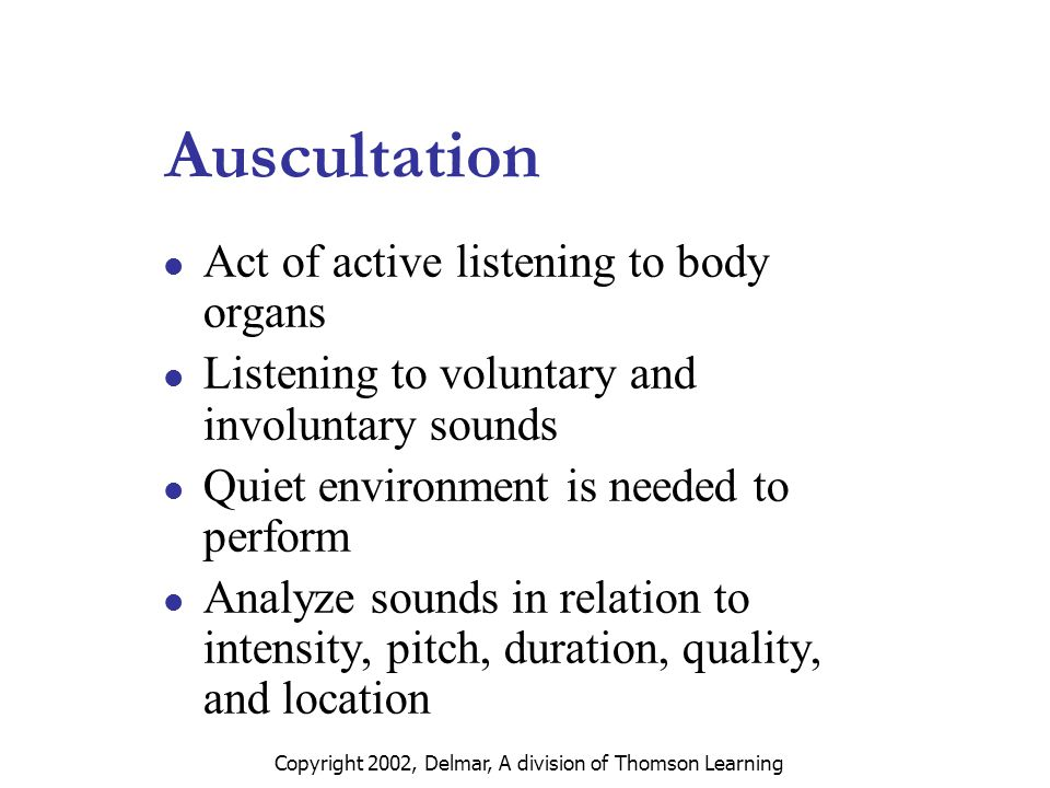 Copyright 2002, Delmar, A division of Thomson Learning Auscultation Act of active listening to body organs Listening to voluntary and involuntary sounds Quiet environment is needed to perform Analyze sounds in relation to intensity, pitch, duration, quality, and location