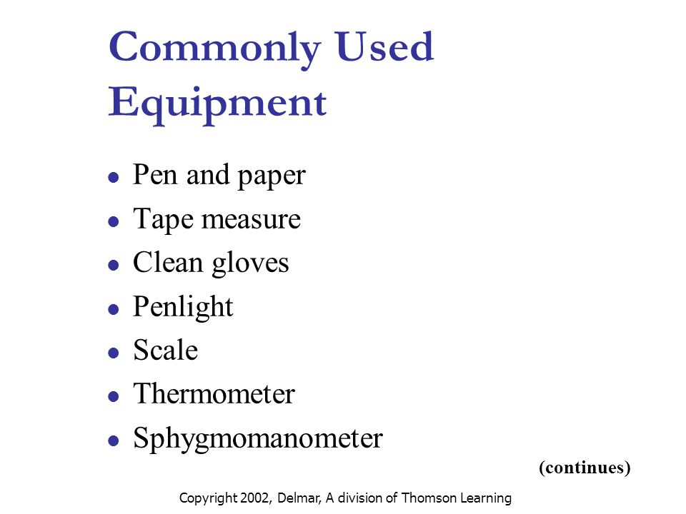 Copyright 2002, Delmar, A division of Thomson Learning Commonly Used Equipment Pen and paper Tape measure Clean gloves Penlight Scale Thermometer Sphygmomanometer (continues)