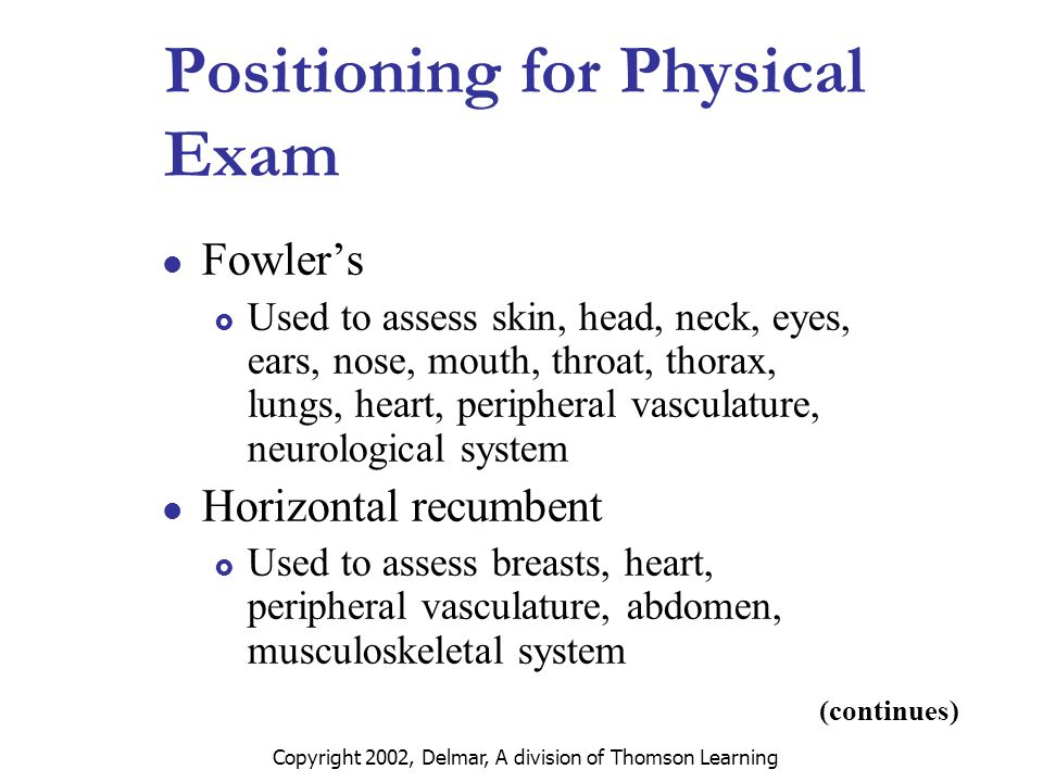 Copyright 2002, Delmar, A division of Thomson Learning (continues) Positioning for Physical Exam Fowler's  Used to assess skin, head, neck, eyes, ears, nose, mouth, throat, thorax, lungs, heart, peripheral vasculature, neurological system Horizontal recumbent  Used to assess breasts, heart, peripheral vasculature, abdomen, musculoskeletal system
