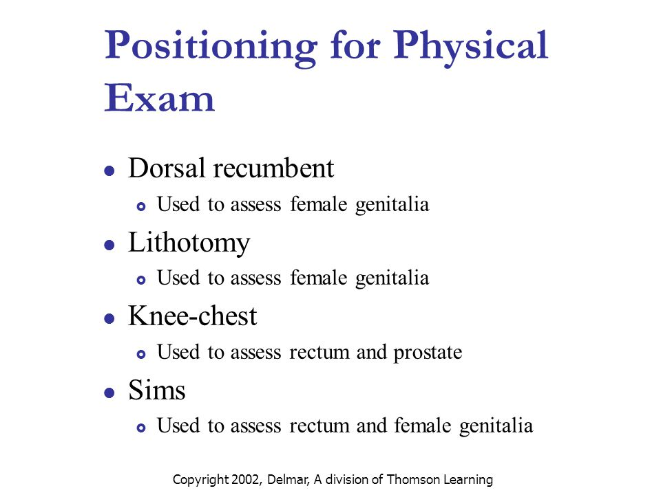 Copyright 2002, Delmar, A division of Thomson Learning Positioning for Physical Exam Dorsal recumbent  Used to assess female genitalia Lithotomy  Used to assess female genitalia Knee-chest  Used to assess rectum and prostate Sims  Used to assess rectum and female genitalia