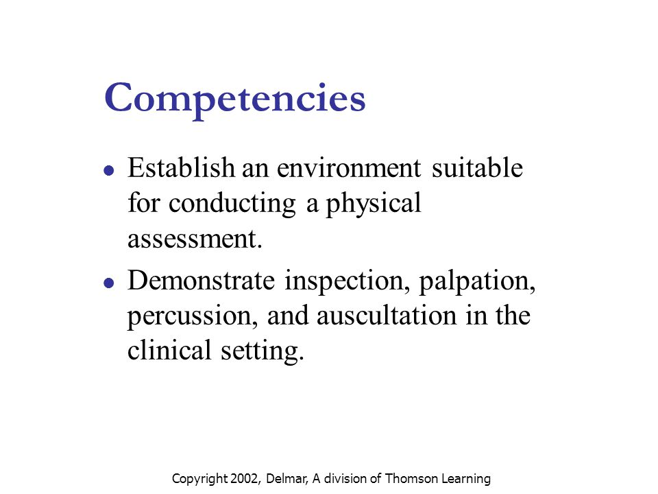 Copyright 2002, Delmar, A division of Thomson Learning Aspects of Physical Assessment Purposes of physical assessment  Screening of general well-being  Validation of complaints that caused the patient to seek health care  Monitoring of current health problems  Formulation of diagnoses and treatments