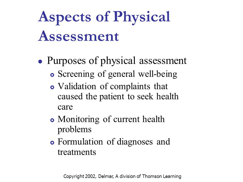 Copyright 2002, Delmar, A division of Thomson Learning Aspects of Physical Assessment Purposes of physical assessment  Screening of general well-being  Validation of complaints that caused the patient to seek health care  Monitoring of current health problems  Formulation of diagnoses and treatments