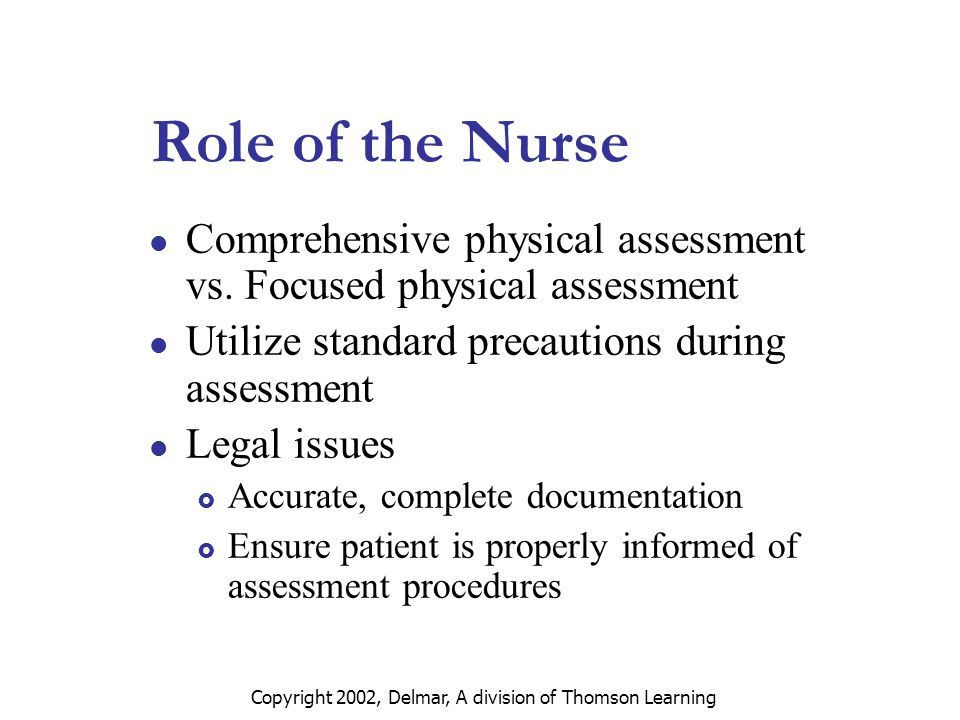 Copyright 2002, Delmar, A division of Thomson Learning Role of the Nurse Comprehensive physical assessment vs.