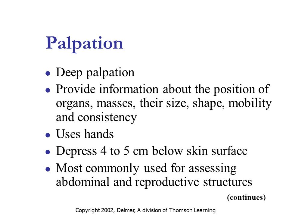 Copyright 2002, Delmar, A division of Thomson Learning Palpation Deep palpation Provide information about the position of organs, masses, their size, shape, mobility and consistency Uses hands Depress 4 to 5 cm below skin surface Most commonly used for assessing abdominal and reproductive structures (continues)
