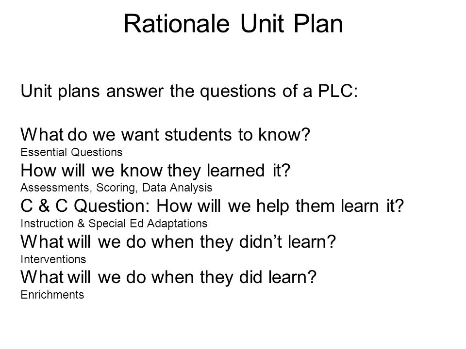 Rationale Unit Plan Unit plans answer the questions of a PLC: What do we want students to know? Essential Questions How will we know they learned it?