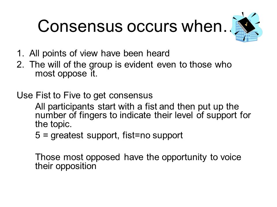 Consensus occurs when… 1. All points of view have been heard 2. The will of the group is evident even to those who most oppose it. Use Fist to Five to