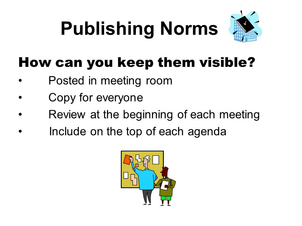 Publishing Norms How can you keep them visible? Posted in meeting room Copy for everyone Review at the beginning of each meeting Include on the top of