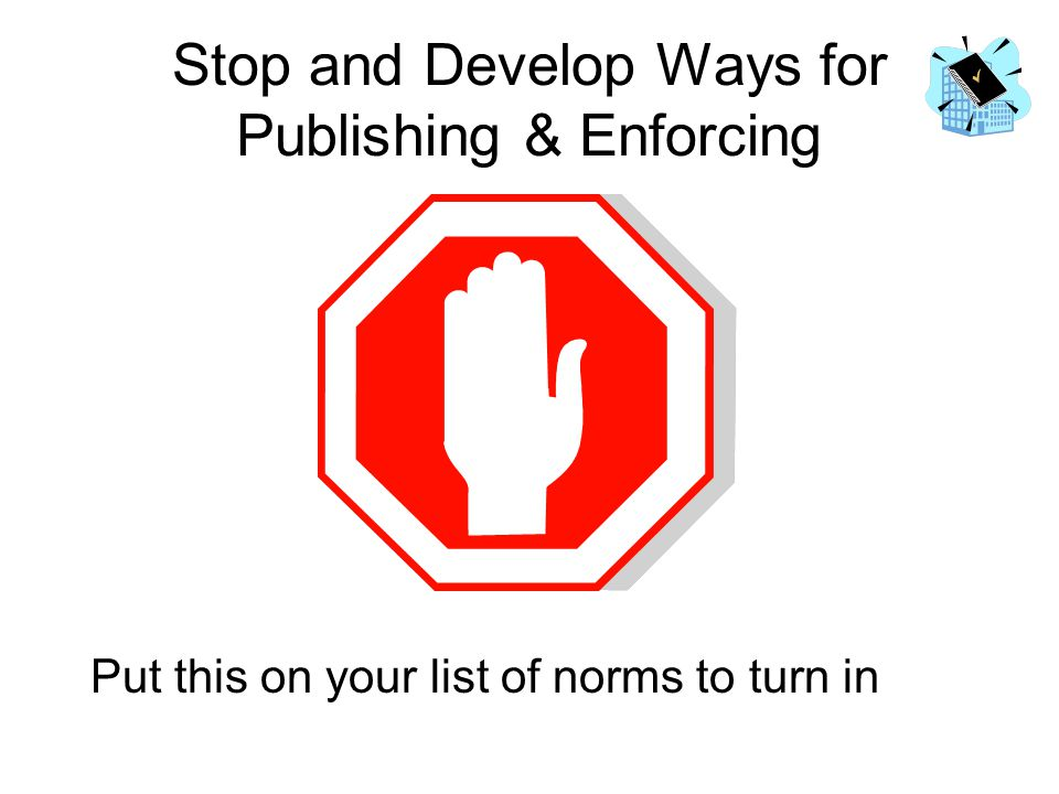 Stop and Develop Ways for Publishing & Enforcing Put this on your list of norms to turn in