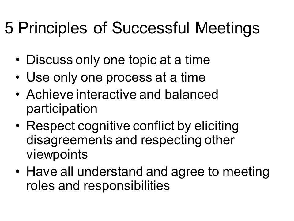 5 Principles of Successful Meetings Discuss only one topic at a time Use only one process at a time Achieve interactive and balanced participation Res