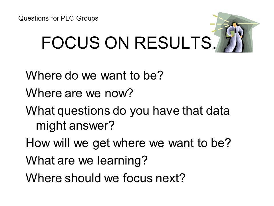 FOCUS ON RESULTS… Where do we want to be? Where are we now? What questions do you have that data might answer? How will we get where we want to be? Wh
