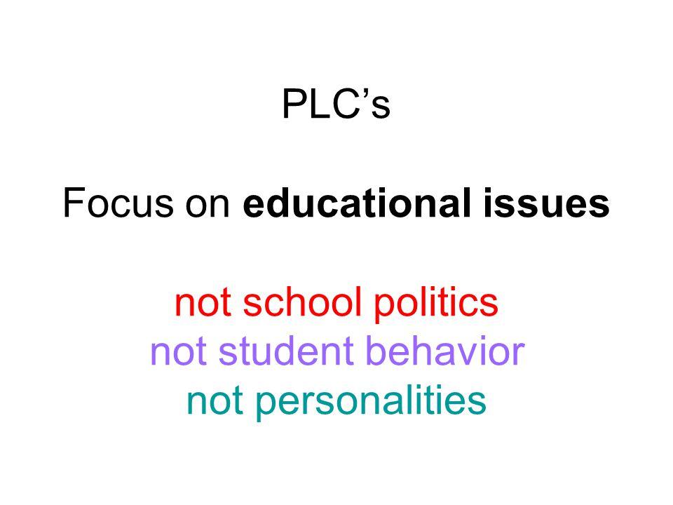 PLC's Focus on educational issues not school politics not student behavior not personalities