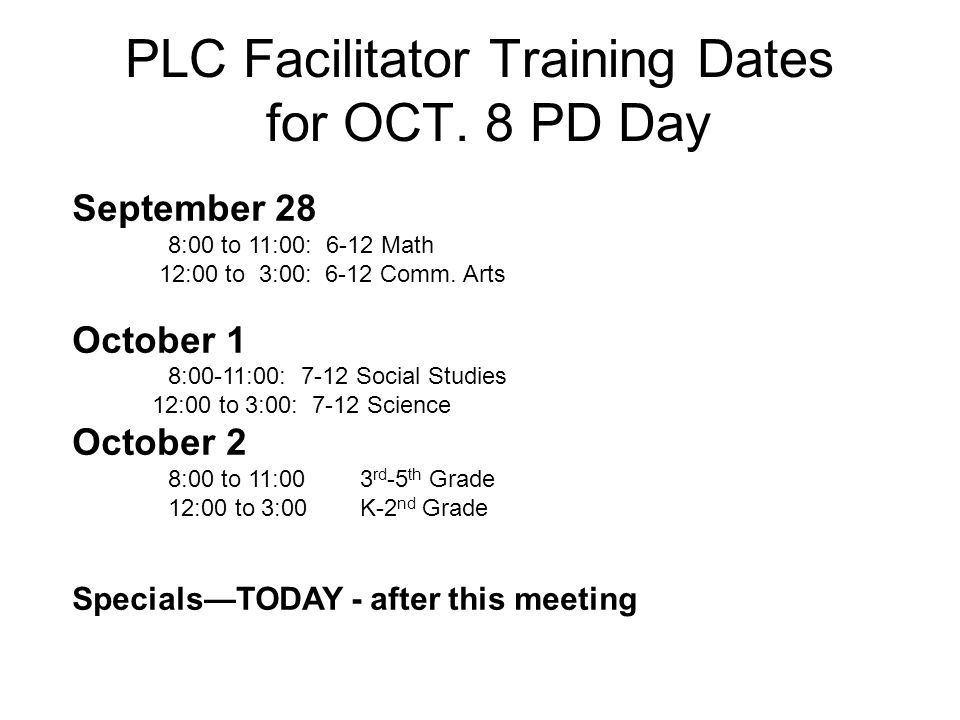 PLC Facilitator Training Dates for OCT. 8 PD Day September 28 8:00 to 11:00: 6-12 Math 12:00 to 3:00: 6-12 Comm. Arts October 1 8:00-11:00: 7-12 Socia