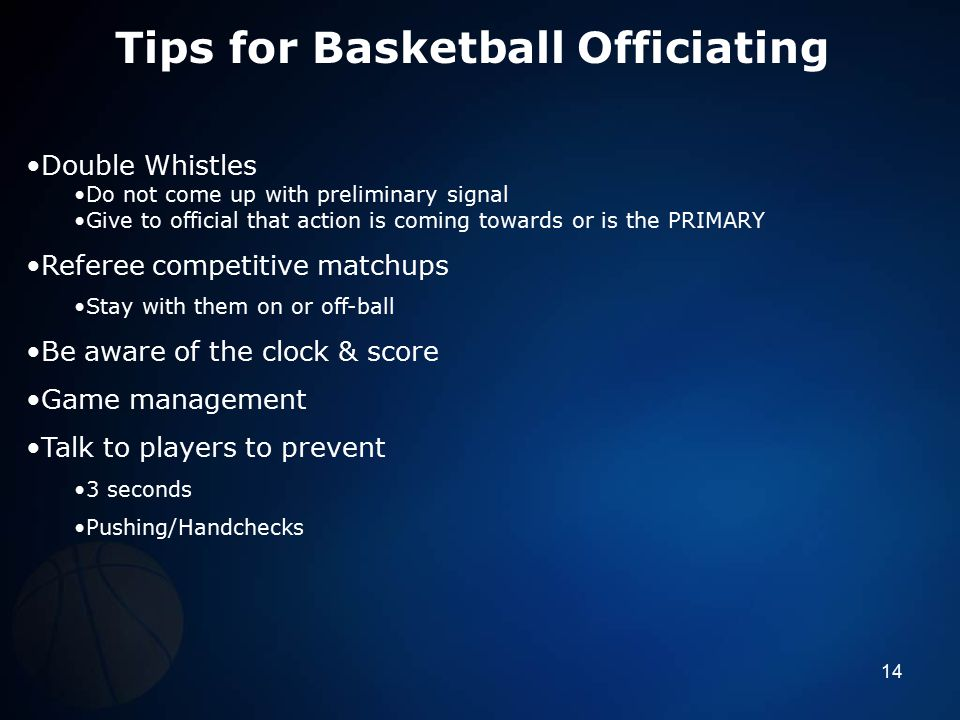 Tips for Basketball Officiating Double Whistles Do not come up with preliminary signal Give to official that action is coming towards or is the PRIMAR