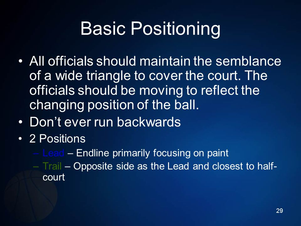 Basic Positioning All officials should maintain the semblance of a wide triangle to cover the court. The officials should be moving to reflect the cha