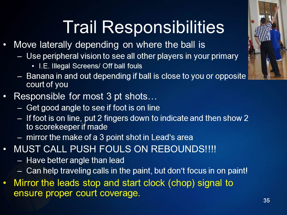 Trail Responsibilities Move laterally depending on where the ball is –Use peripheral vision to see all other players in your primary I.E. Illegal Scre
