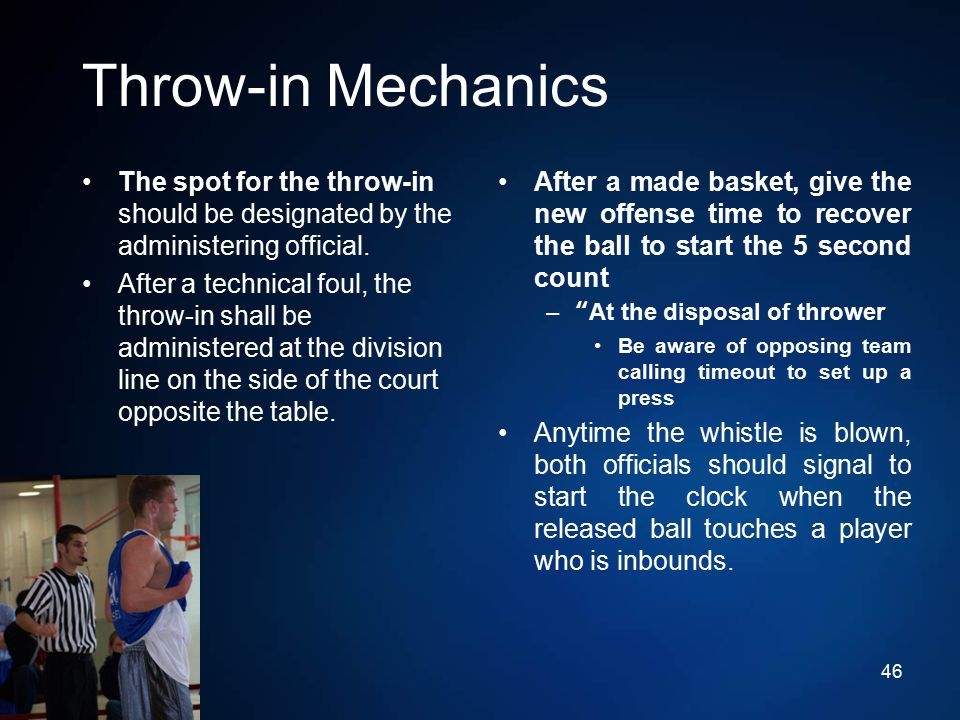 Throw-in Mechanics The spot for the throw-in should be designated by the administering official. After a technical foul, the throw-in shall be adminis