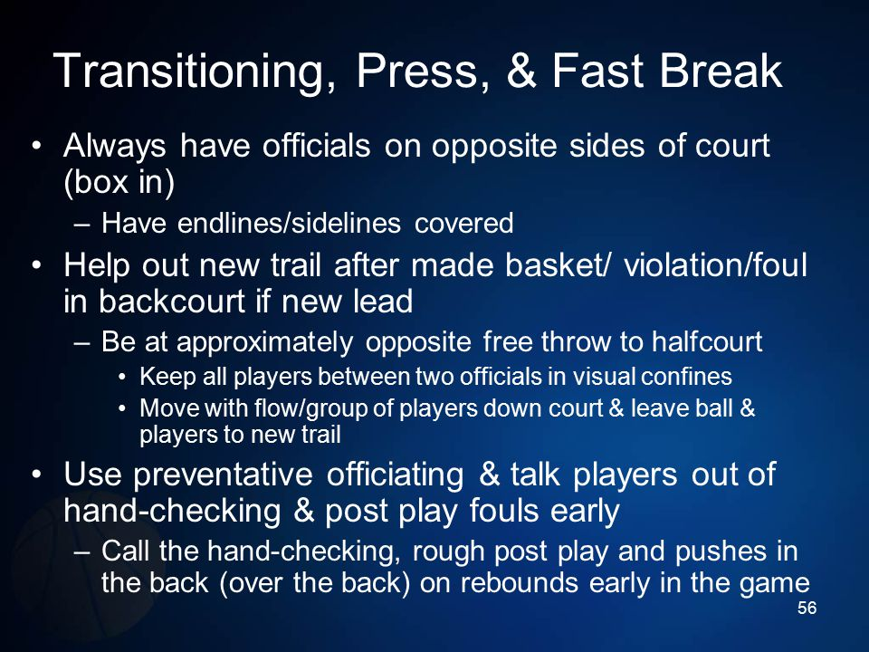 Transitioning, Press, & Fast Break Always have officials on opposite sides of court (box in) –Have endlines/sidelines covered Help out new trail after