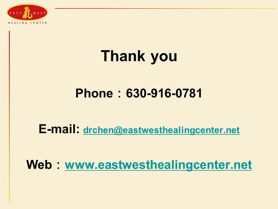 Thank you Phone : 630-916-0781 E-mail: drchen@eastwesthealingcenter.net drchen@eastwesthealingcenter.net Web : www.eastwesthealingcenter.net www.eastwesthealingcenter.net