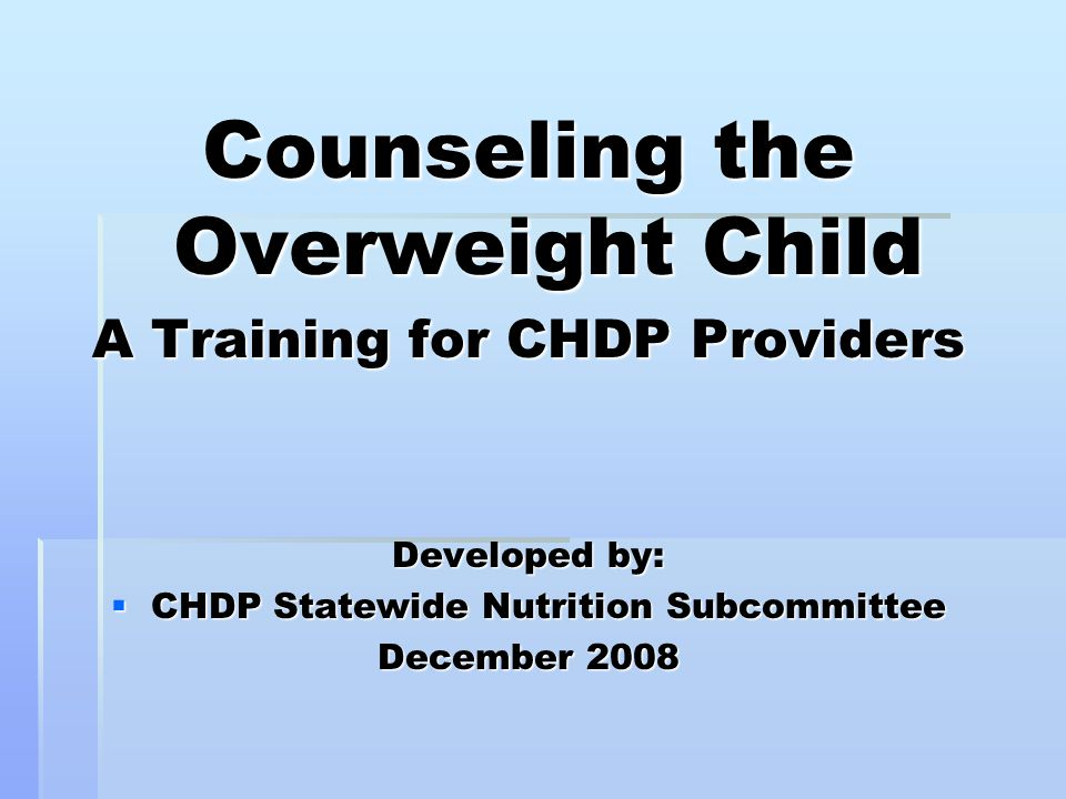 Counseling the Overweight Child A Training for CHDP Providers Developed by:  CHDP Statewide Nutrition Subcommittee December 2008