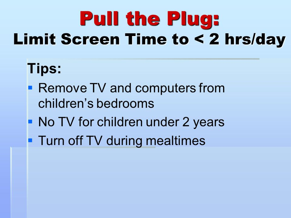 Pull the Plug: Limit Screen Time to < 2 hrs/day Tips:   Remove TV and computers from children's bedrooms   No TV for children under 2 years   Turn off TV during mealtimes