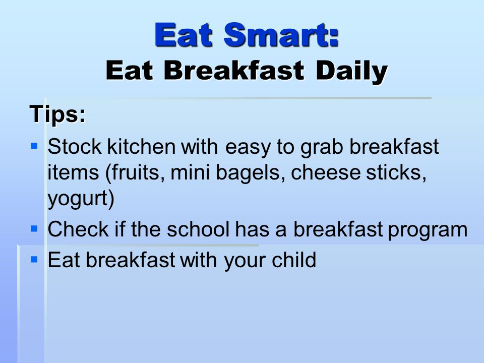 Eat Smart: Eat Breakfast Daily Tips:   Stock kitchen with easy to grab breakfast items (fruits, mini bagels, cheese sticks, yogurt)   Check if the school has a breakfast program   Eat breakfast with your child