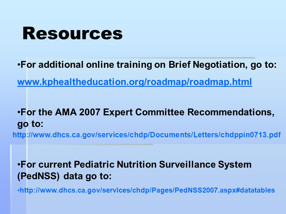 Resources For additional online training on Brief Negotiation, go to: www.kphealtheducation.org/roadmap/roadmap.html For the AMA 2007 Expert Committee Recommendations, go to: http://www.dhcs.ca.gov/services/chdp/Documents/Letters/chdppin0713.pdf For current Pediatric Nutrition Surveillance System (PedNSS) data go to: http://www.dhcs.ca.gov/services/chdp/Pages/PedNSS2007.aspx#datatables