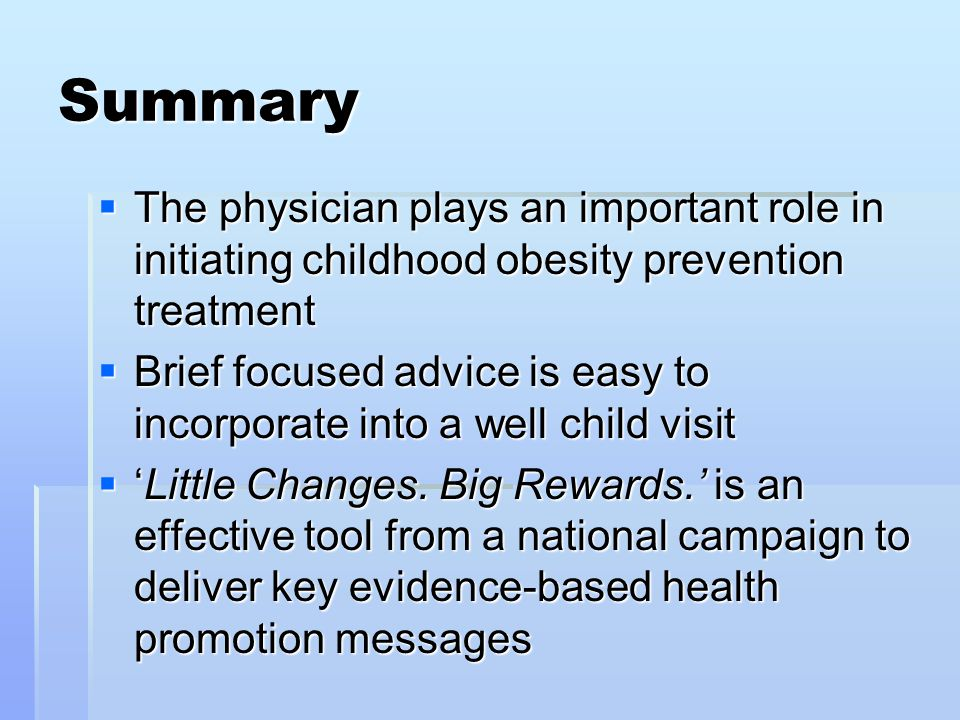 Summary  The physician plays an important role in initiating childhood obesity prevention treatment  Brief focused advice is easy to incorporate into a well child visit  'Little Changes.