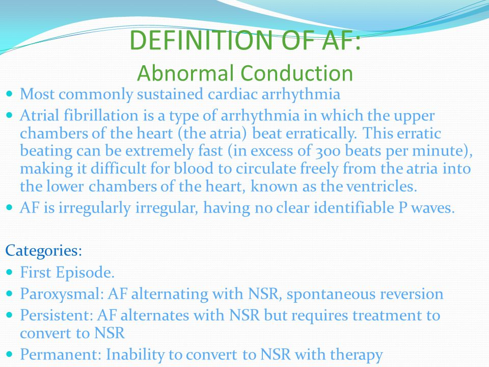 DEFINITION OF AF: Abnormal Conduction Most commonly sustained cardiac arrhythmia Atrial fibrillation is a type of arrhythmia in which the upper chambe