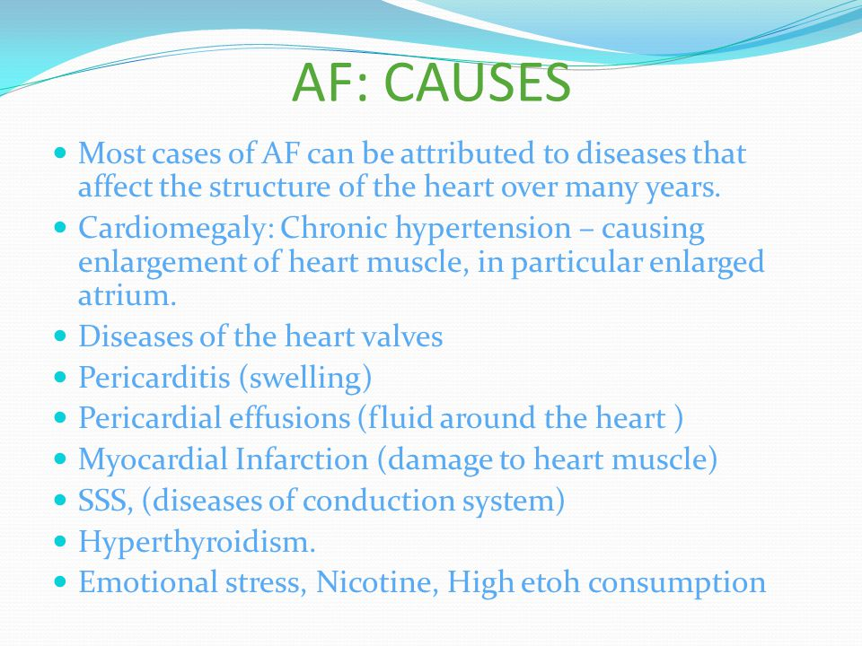 AF: CAUSES Most cases of AF can be attributed to diseases that affect the structure of the heart over many years.