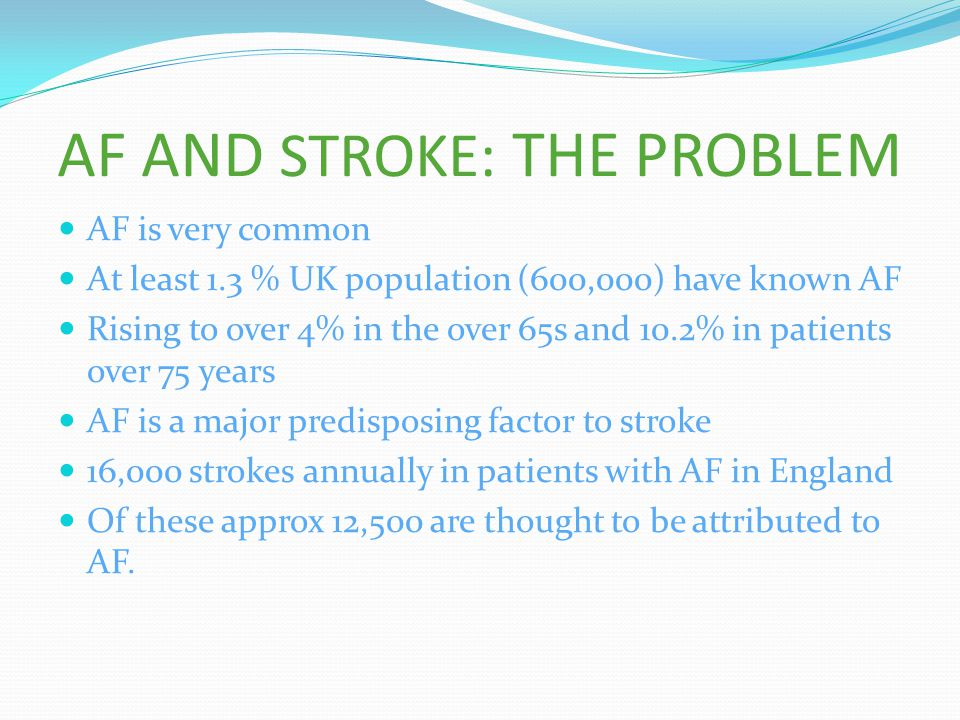 AF AND STROKE: THE PROBLEM AF is very common At least 1.3 % UK population (600,000) have known AF Rising to over 4% in the over 65s and 10.2% in patie
