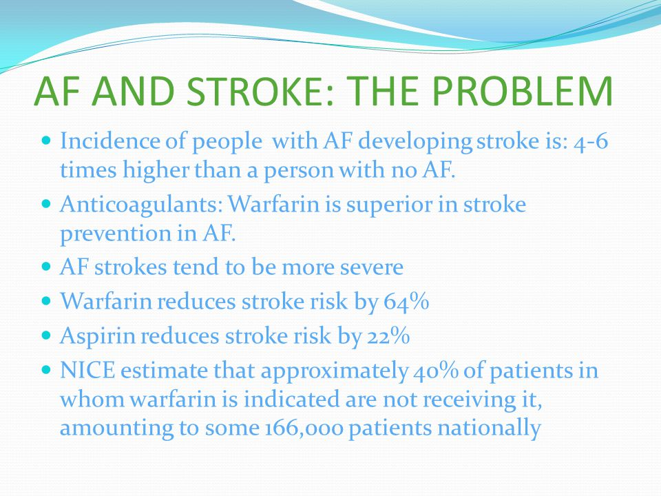 AF AND STROKE: THE PROBLEM Incidence of people with AF developing stroke is: 4-6 times higher than a person with no AF. Anticoagulants: Warfarin is su