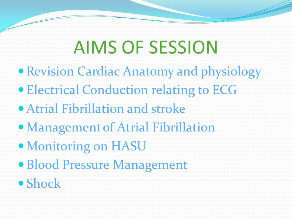 AIMS OF SESSION Revision Cardiac Anatomy and physiology Electrical Conduction relating to ECG Atrial Fibrillation and stroke Management of Atrial Fibrillation Monitoring on HASU Blood Pressure Management Shock