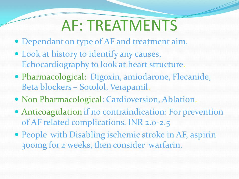 AF: TREATMENTS Dependant on type of AF and treatment aim. Look at history to identify any causes, Echocardiography to look at heart structure. Pharmac