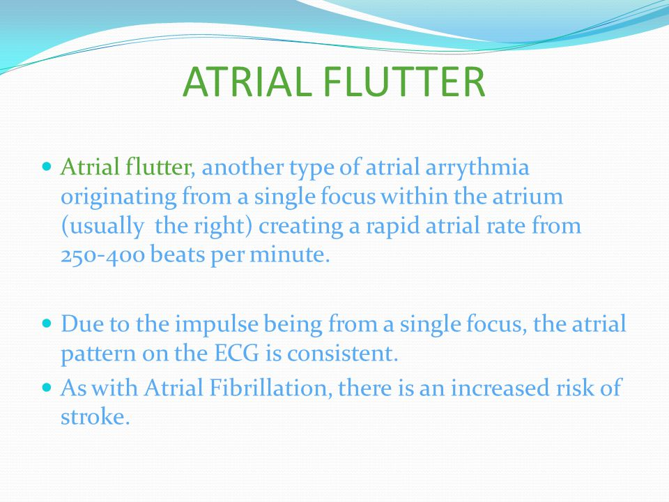 ATRIAL FLUTTER Atrial flutter, another type of atrial arrythmia originating from a single focus within the atrium (usually the right) creating a rapid atrial rate from 250-400 beats per minute.