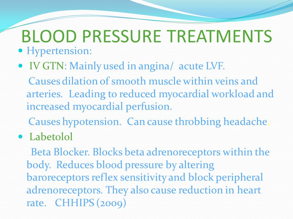 BLOOD PRESSURE TREATMENTS Hypertension: IV GTN: Mainly used in angina/ acute LVF. Causes dilation of smooth muscle within veins and arteries. Leading