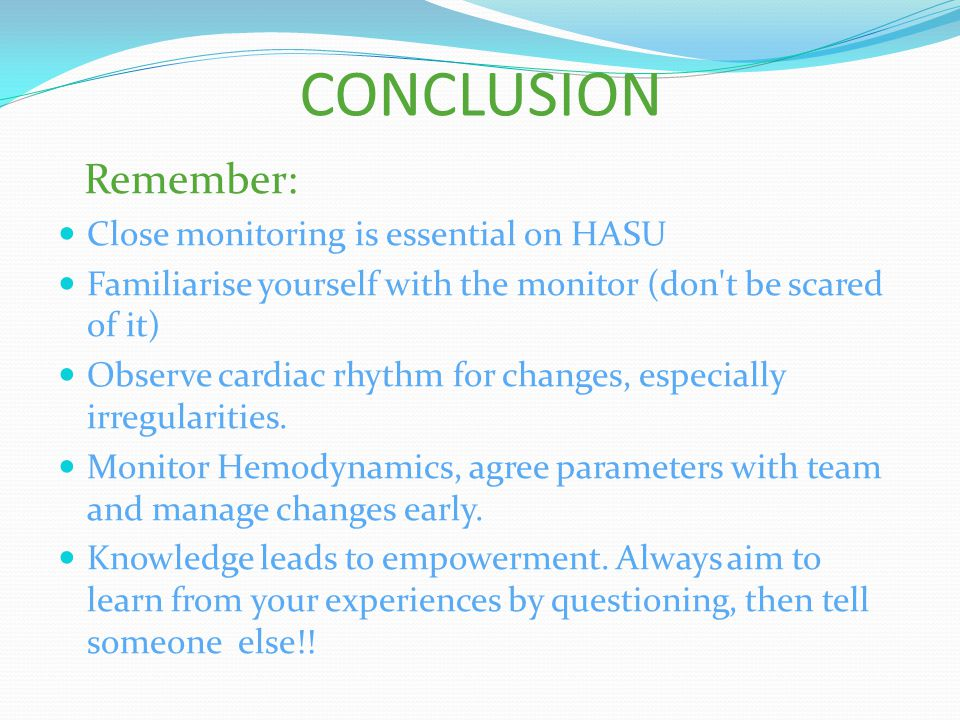 CONCLUSION Remember: Close monitoring is essential on HASU Familiarise yourself with the monitor (don't be scared of it) Observe cardiac rhythm for ch