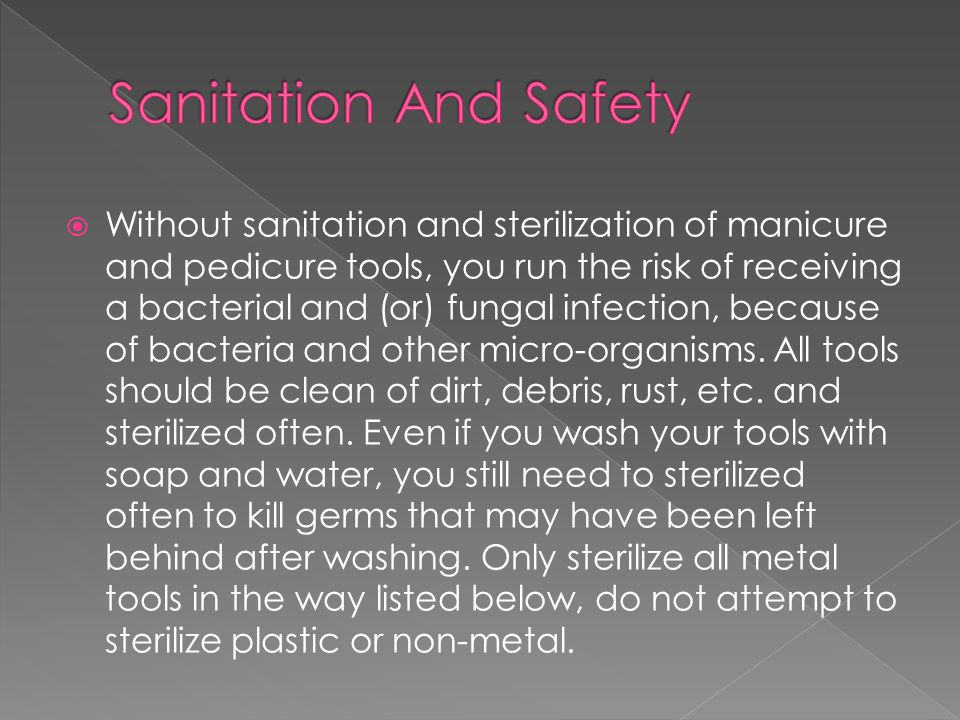  Without sanitation and sterilization of manicure and pedicure tools, you run the risk of receiving a bacterial and (or) fungal infection, because of bacteria and other micro-organisms.