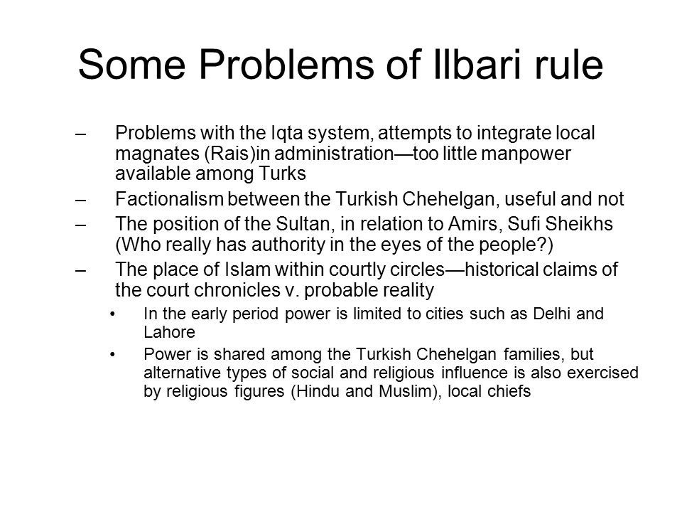 Some Problems of Ilbari rule –Problems with the Iqta system, attempts to integrate local magnates (Rais)in administration—too little manpower available among Turks –Factionalism between the Turkish Chehelgan, useful and not –The position of the Sultan, in relation to Amirs, Sufi Sheikhs (Who really has authority in the eyes of the people?) –The place of Islam within courtly circles—historical claims of the court chronicles v.