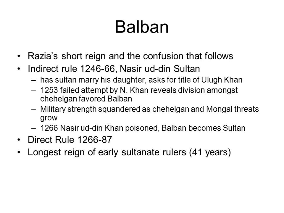 Balban Razia's short reign and the confusion that follows Indirect rule 1246-66, Nasir ud-din Sultan –has sultan marry his daughter, asks for title of Ulugh Khan –1253 failed attempt by N.